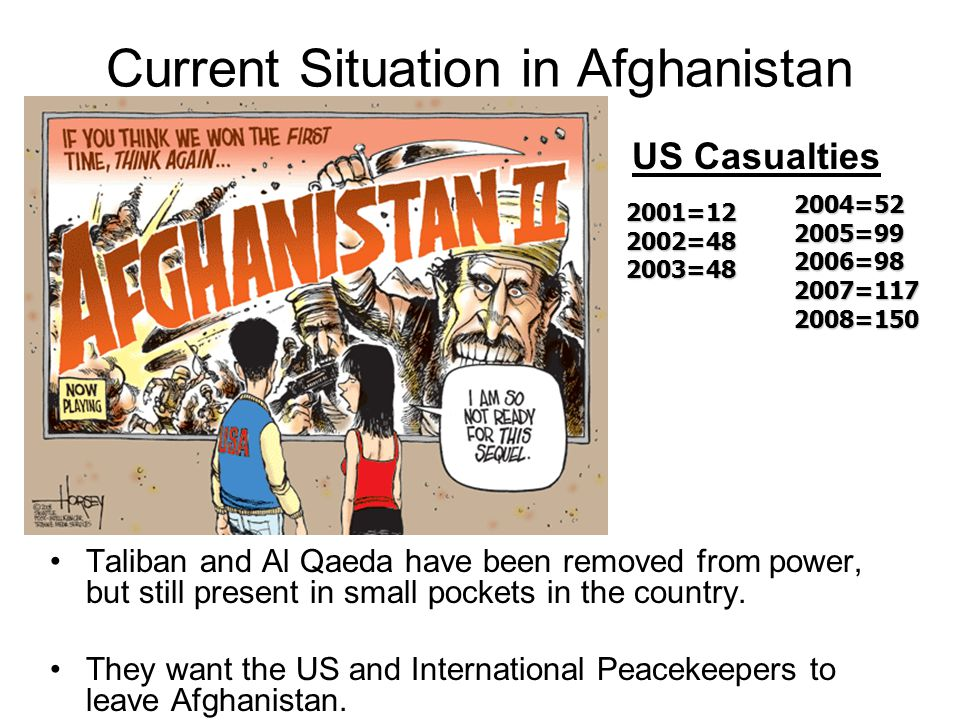 Current Situation in Afghanistan US Casualties Taliban and Al Qaeda have been removed from power, but still present in small pockets in the country.