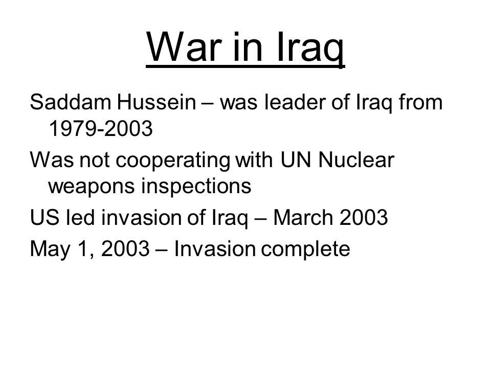 War in Iraq Saddam Hussein – was leader of Iraq from Was not cooperating with UN Nuclear weapons inspections US led invasion of Iraq – March 2003 May 1, 2003 – Invasion complete