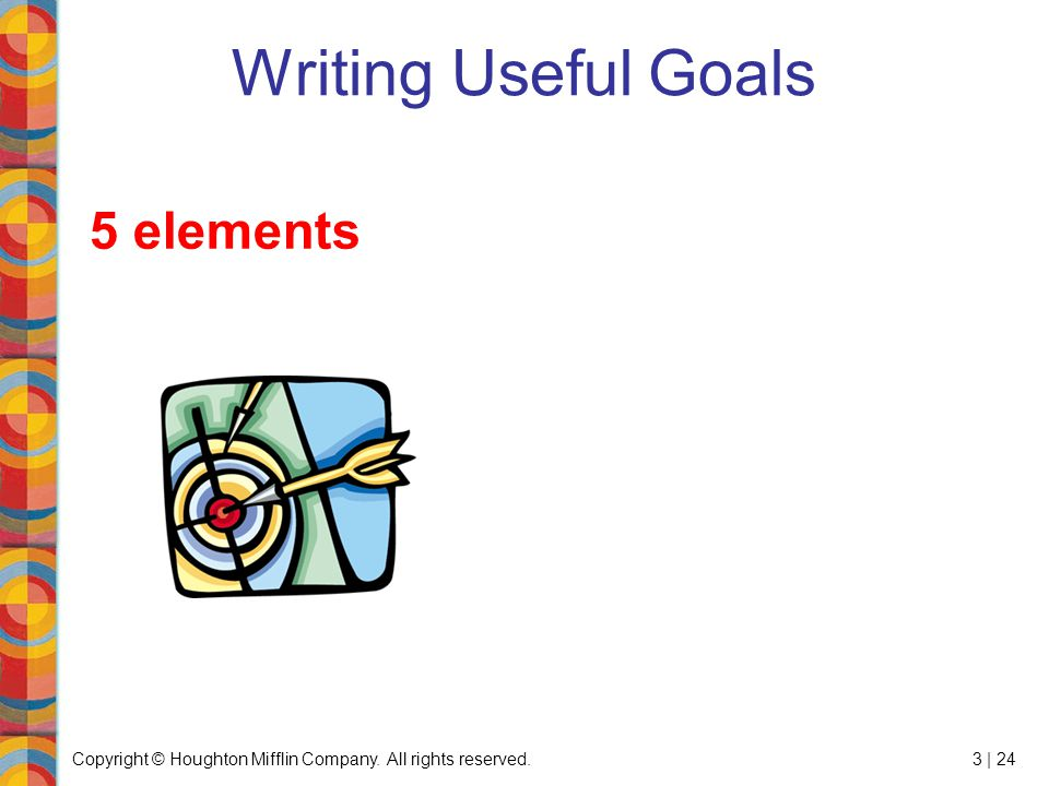 Copyright © Houghton Mifflin Company. All rights reserved.3 | 24 Writing Useful Goals 5 elements
