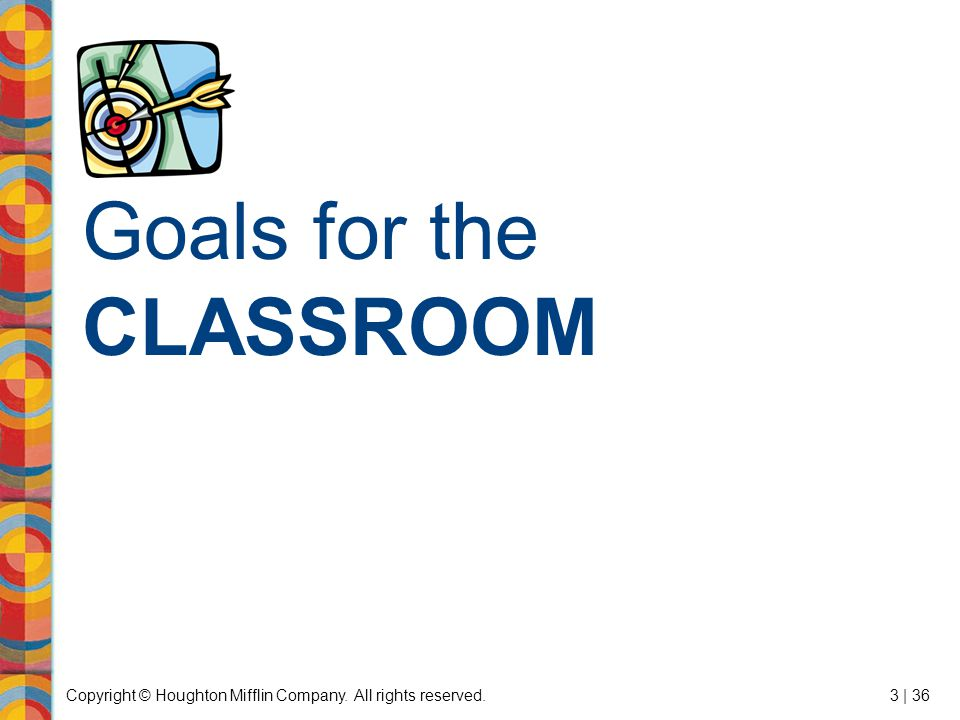 Copyright © Houghton Mifflin Company. All rights reserved.3 | 36 Goals for the CLASSROOM
