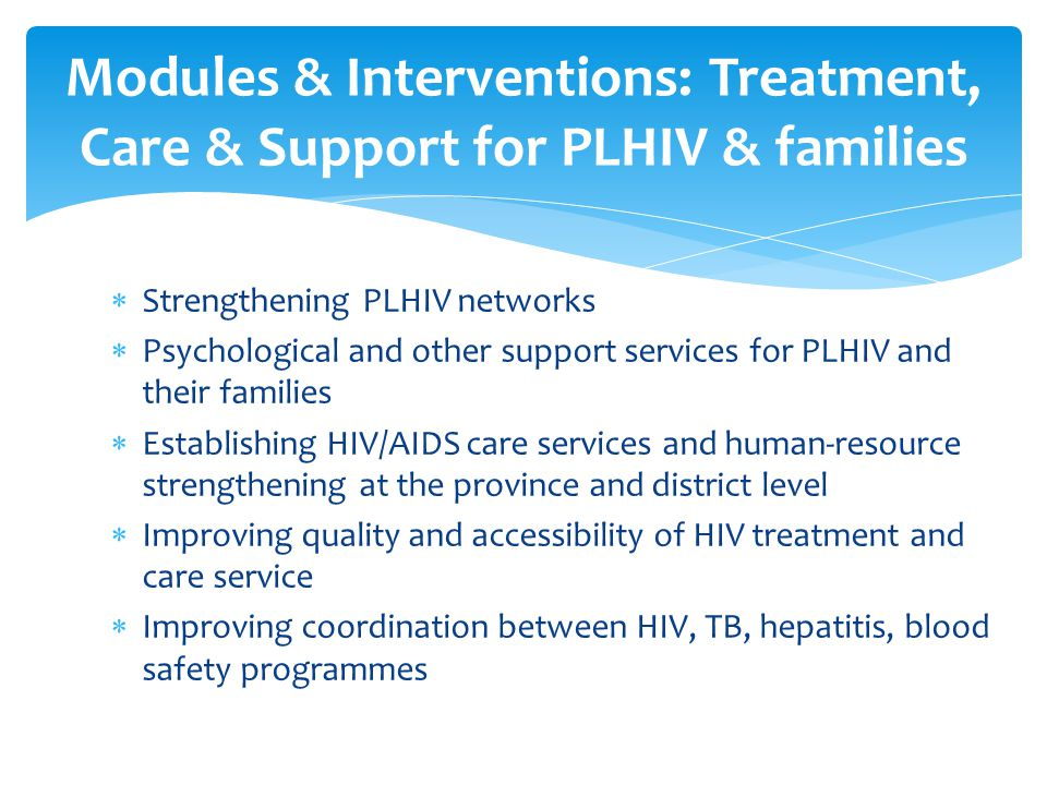  Strengthening PLHIV networks  Psychological and other support services for PLHIV and their families  Establishing HIV/AIDS care services and human-resource strengthening at the province and district level  Improving quality and accessibility of HIV treatment and care service  Improving coordination between HIV, TB, hepatitis, blood safety programmes Modules & Interventions: Treatment, Care & Support for PLHIV & families