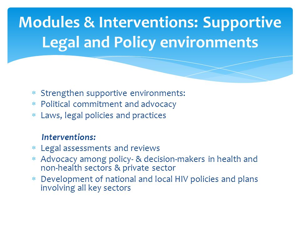  Strengthen supportive environments:  Political commitment and advocacy  Laws, legal policies and practices Interventions:  Legal assessments and reviews  Advocacy among policy- & decision-makers in health and non-health sectors & private sector  Development of national and local HIV policies and plans involving all key sectors Modules & Interventions: Supportive Legal and Policy environments