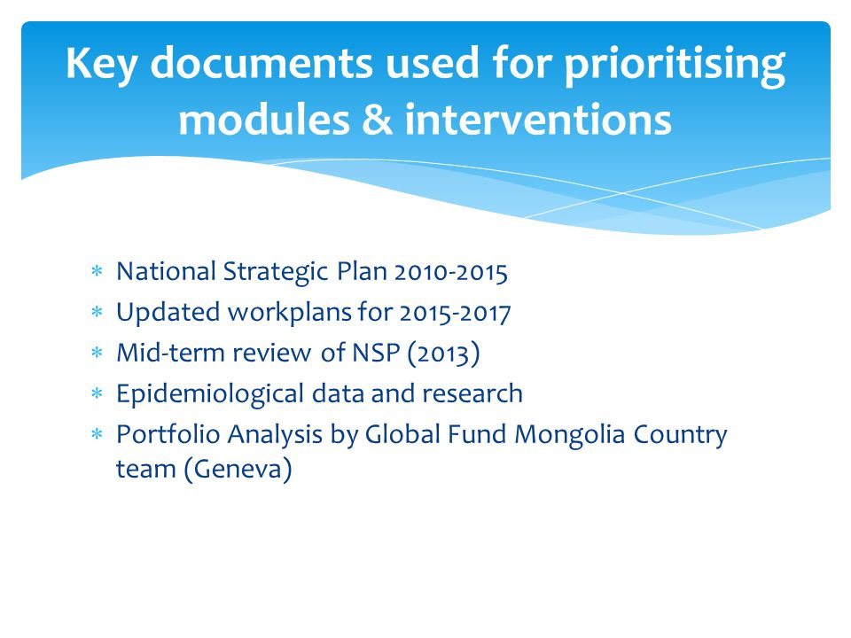  National Strategic Plan  Updated workplans for  Mid-term review of NSP (2013)  Epidemiological data and research  Portfolio Analysis by Global Fund Mongolia Country team (Geneva) Key documents used for prioritising modules & interventions