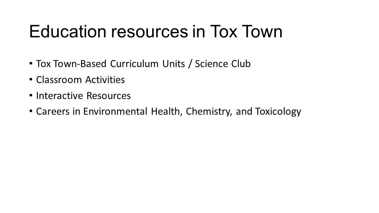 Education resources in Tox Town Tox Town-Based Curriculum Units / Science Club Classroom Activities Interactive Resources Careers in Environmental Health, Chemistry, and Toxicology