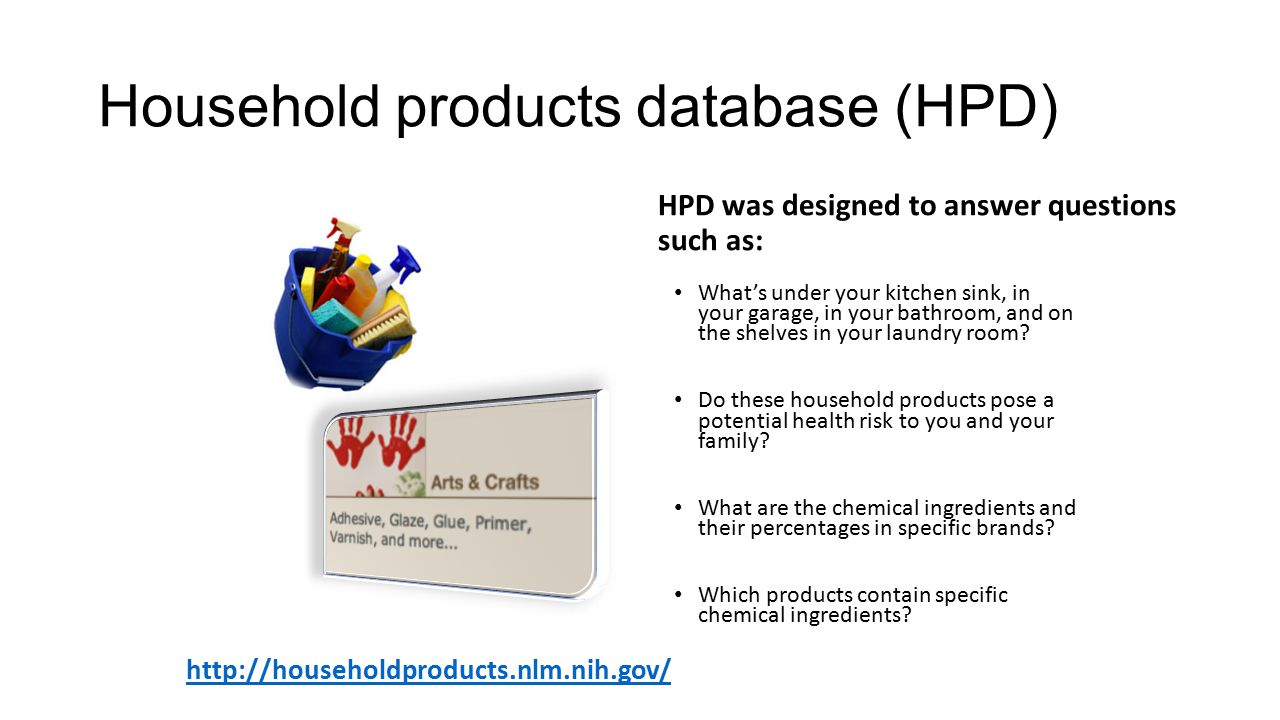 Household products database (HPD)   HPD was designed to answer questions such as: What's under your kitchen sink, in your garage, in your bathroom, and on the shelves in your laundry room.