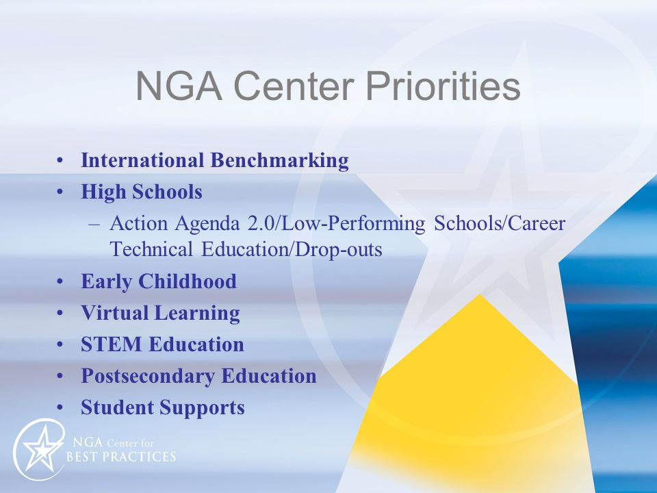NGA Center Priorities International Benchmarking High Schools –Action Agenda 2.0/Low-Performing Schools/Career Technical Education/Drop-outs Early Childhood Virtual Learning STEM Education Postsecondary Education Student Supports