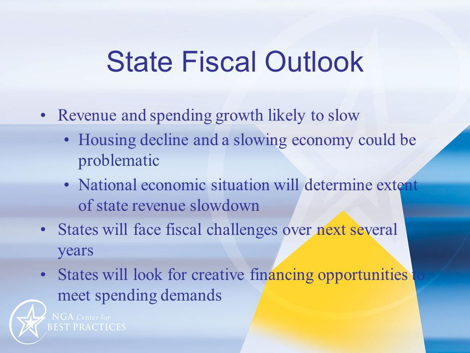State Fiscal Outlook Revenue and spending growth likely to slow Housing decline and a slowing economy could be problematic National economic situation will determine extent of state revenue slowdown States will face fiscal challenges over next several years States will look for creative financing opportunities to meet spending demands