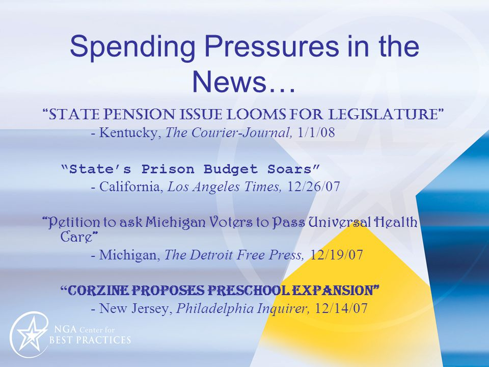 Spending Pressures in the News… state pension issue looms for legislature - Kentucky, The Courier-Journal, 1/1/08 State's Prison Budget Soars - California, Los Angeles Times, 12/26/07 Petition to ask Michigan Voters to Pass Universal Health Care - Michigan, The Detroit Free Press, 12/19/07 Corzine proposes preschool expansion - New Jersey, Philadelphia Inquirer, 12/14/07
