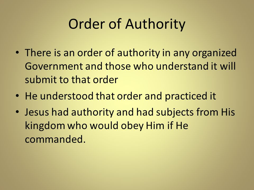 Order of Authority There is an order of authority in any organized Government and those who understand it will submit to that order He understood that order and practiced it Jesus had authority and had subjects from His kingdom who would obey Him if He commanded.