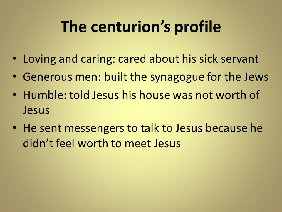 The centurion's profile Loving and caring: cared about his sick servant Generous men: built the synagogue for the Jews Humble: told Jesus his house was not worth of Jesus He sent messengers to talk to Jesus because he didn't feel worth to meet Jesus