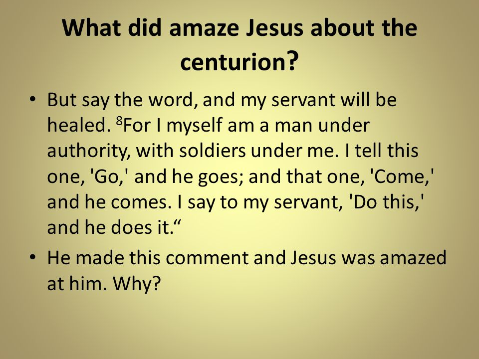 What did amaze Jesus about the centurion . But say the word, and my servant will be healed.