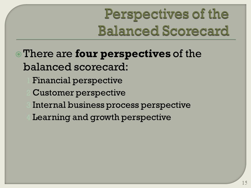  There are four perspectives of the balanced scorecard: 1 Financial perspective 2 Customer perspective 3 Internal business process perspective 4 Learning and growth perspective 15