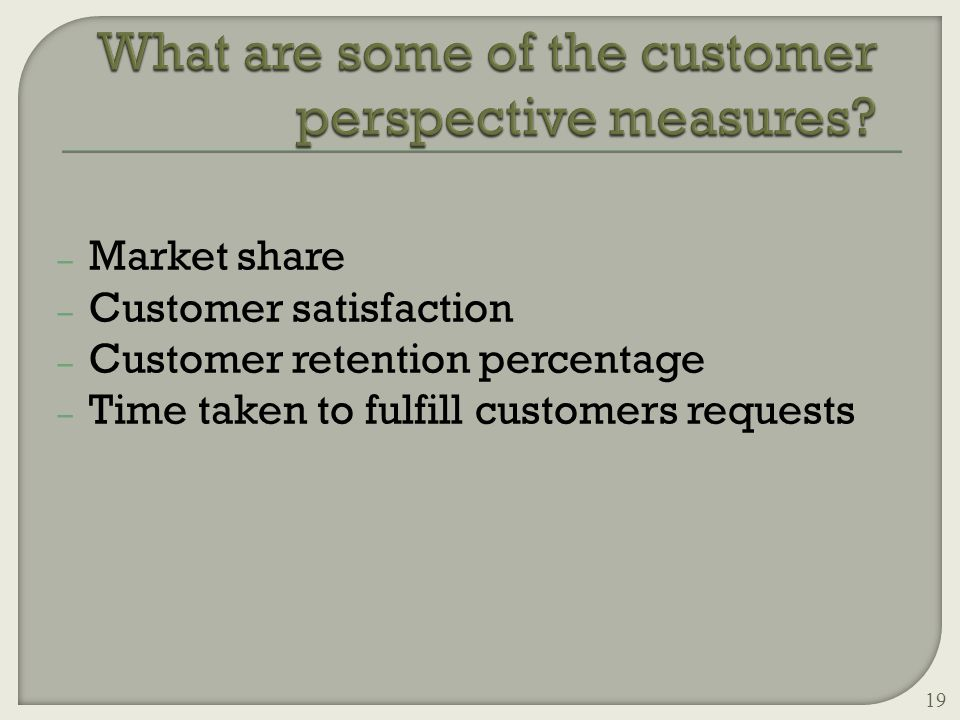– Market share – Customer satisfaction – Customer retention percentage – Time taken to fulfill customers requests 19
