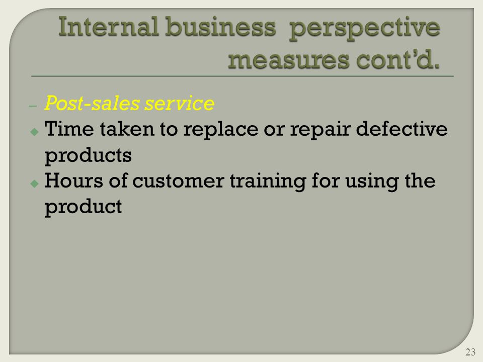 – Post-sales service u Time taken to replace or repair defective products u Hours of customer training for using the product 23