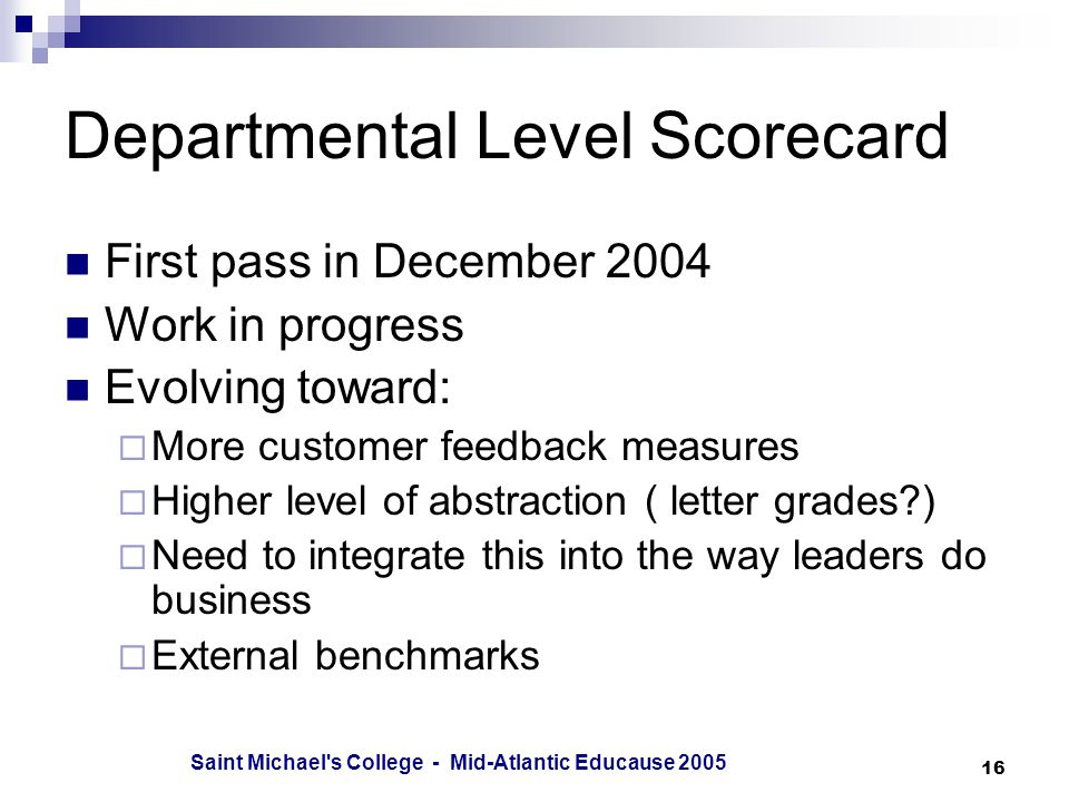 Saint Michael s College - Mid-Atlantic Educause Departmental Level Scorecard First pass in December 2004 Work in progress Evolving toward:  More customer feedback measures  Higher level of abstraction ( letter grades )  Need to integrate this into the way leaders do business  External benchmarks