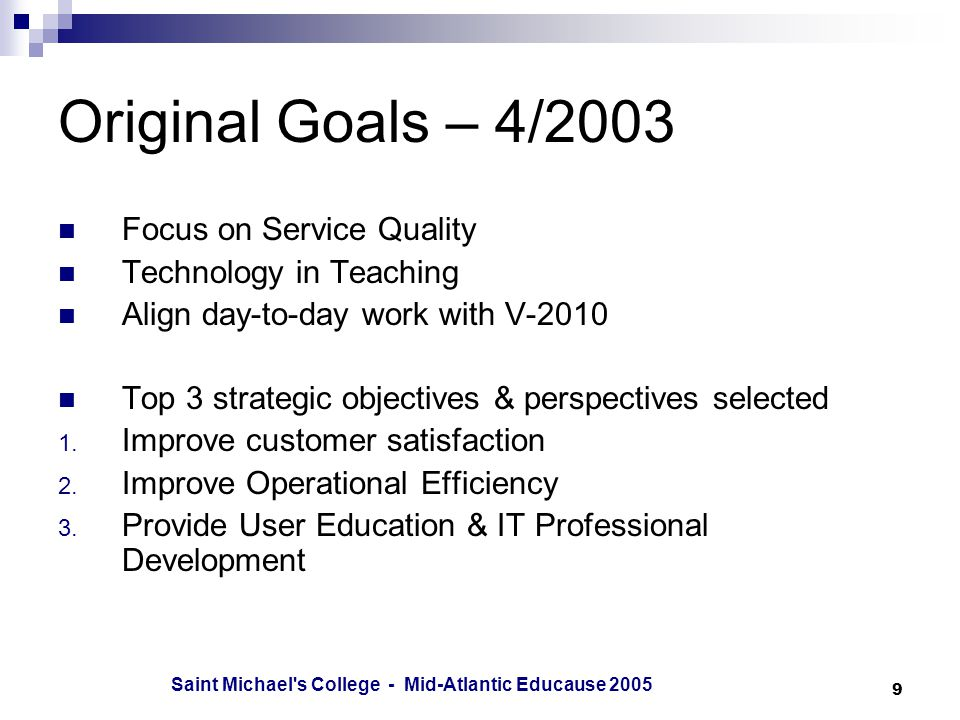 Saint Michael s College - Mid-Atlantic Educause Original Goals – 4/2003 Focus on Service Quality Technology in Teaching Align day-to-day work with V-2010 Top 3 strategic objectives & perspectives selected 1.