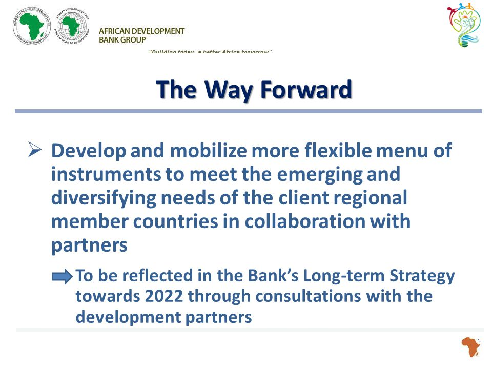 The Way Forward  Develop and mobilize more flexible menu of instruments to meet the emerging and diversifying needs of the client regional member countries in collaboration with partners To be reflected in the Bank's Long-term Strategy towards 2022 through consultations with the development partners