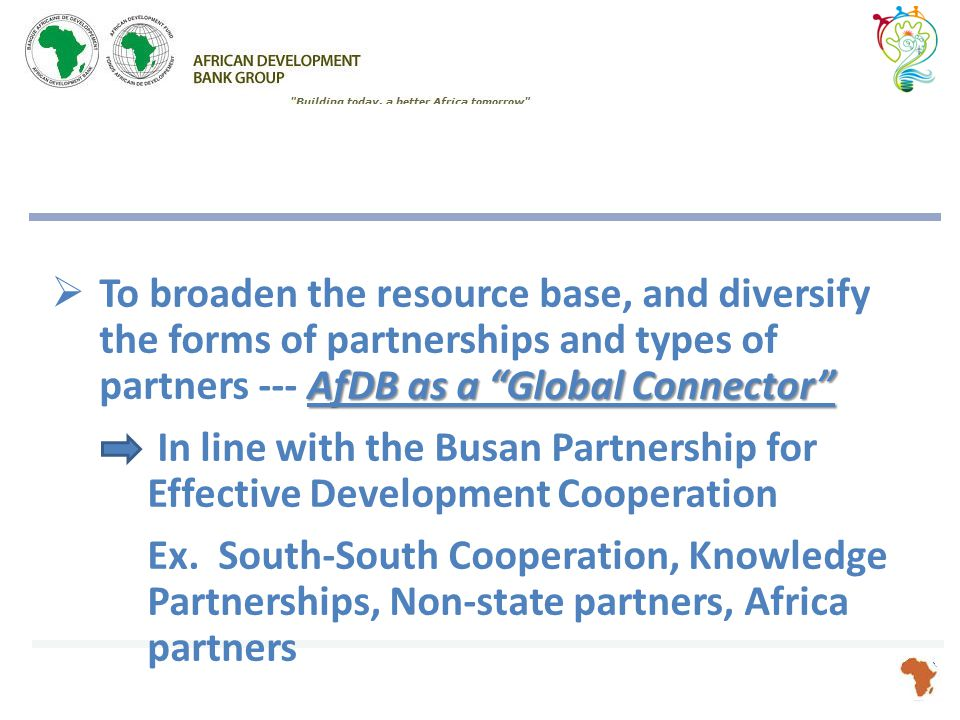AfDB as a Global Connector  To broaden the resource base, and diversify the forms of partnerships and types of partners --- AfDB as a Global Connector In line with the Busan Partnership for Effective Development Cooperation Ex.