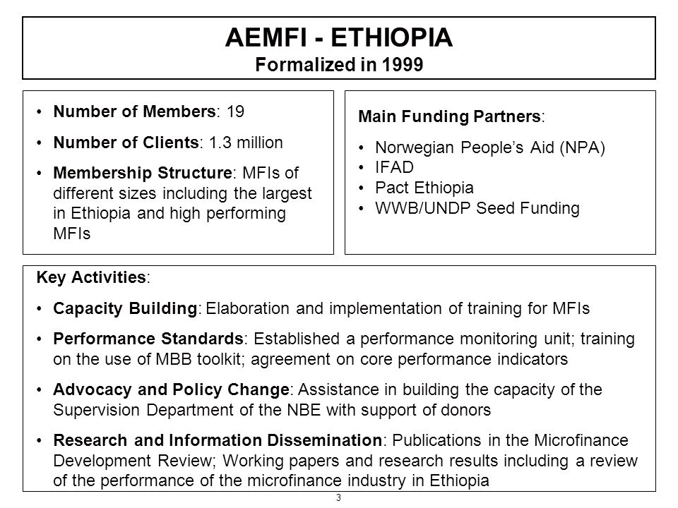 3 Number of Members: 19 Number of Clients: 1.3 million Membership Structure: MFIs of different sizes including the largest in Ethiopia and high performing MFIs Main Funding Partners: Norwegian People's Aid (NPA) IFAD Pact Ethiopia WWB/UNDP Seed Funding Key Activities: Capacity Building: Elaboration and implementation of training for MFIs Performance Standards: Established a performance monitoring unit; training on the use of MBB toolkit; agreement on core performance indicators Advocacy and Policy Change: Assistance in building the capacity of the Supervision Department of the NBE with support of donors Research and Information Dissemination: Publications in the Microfinance Development Review; Working papers and research results including a review of the performance of the microfinance industry in Ethiopia AEMFI - ETHIOPIA Formalized in 1999