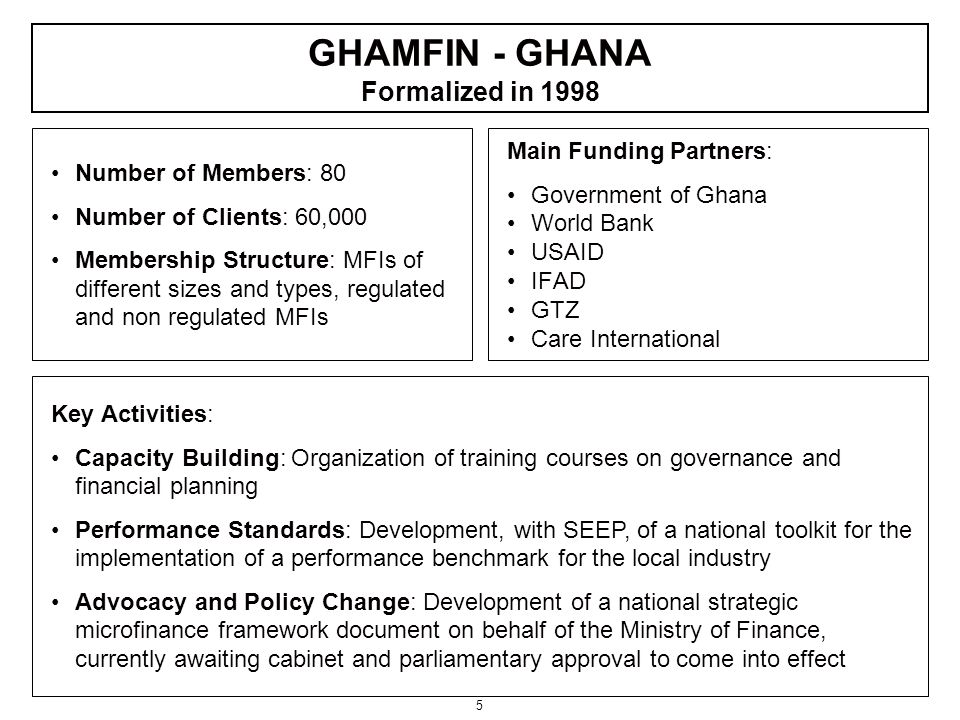 5 Number of Members: 80 Number of Clients: 60,000 Membership Structure: MFIs of different sizes and types, regulated and non regulated MFIs Main Funding Partners: Government of Ghana World Bank USAID IFAD GTZ Care International Key Activities: Capacity Building: Organization of training courses on governance and financial planning Performance Standards: Development, with SEEP, of a national toolkit for the implementation of a performance benchmark for the local industry Advocacy and Policy Change: Development of a national strategic microfinance framework document on behalf of the Ministry of Finance, currently awaiting cabinet and parliamentary approval to come into effect GHAMFIN - GHANA Formalized in 1998