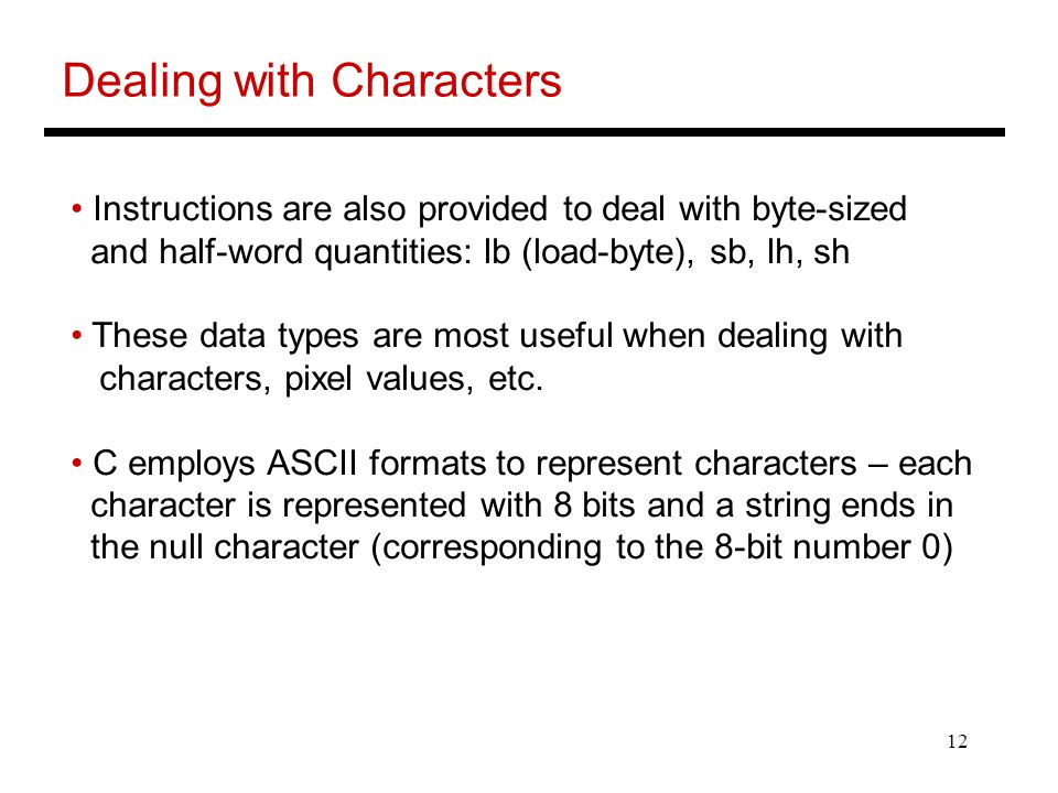 12 Dealing with Characters Instructions are also provided to deal with byte-sized and half-word quantities: lb (load-byte), sb, lh, sh These data types are most useful when dealing with characters, pixel values, etc.