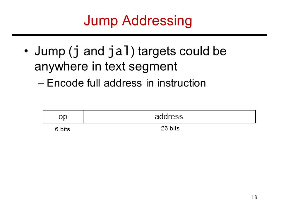 Jump Addressing Jump ( j and jal ) targets could be anywhere in text segment –Encode full address in instruction opaddress 6 bits 26 bits 18