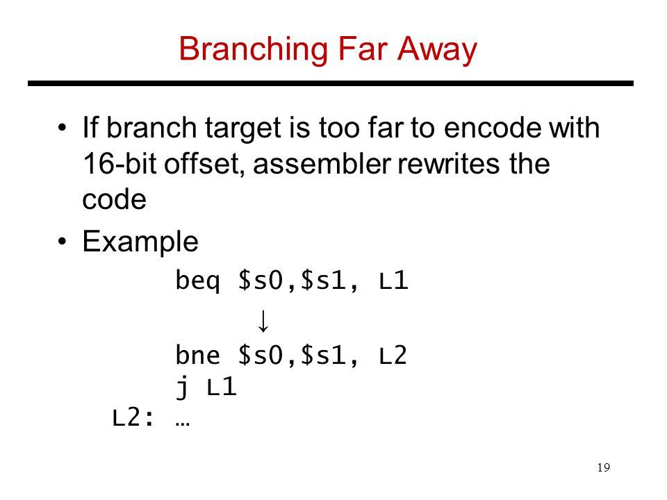 Branching Far Away If branch target is too far to encode with 16-bit offset, assembler rewrites the code Example beq $s0,$s1, L1 ↓ bne $s0,$s1, L2 j L1 L2:… 19
