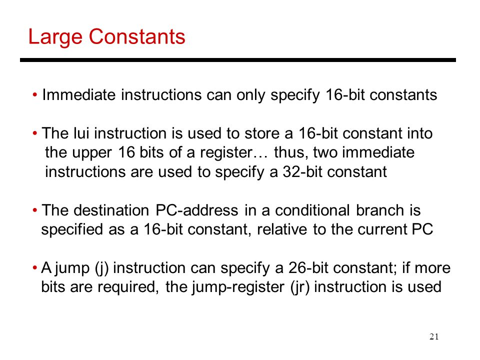 21 Large Constants Immediate instructions can only specify 16-bit constants The lui instruction is used to store a 16-bit constant into the upper 16 bits of a register… thus, two immediate instructions are used to specify a 32-bit constant The destination PC-address in a conditional branch is specified as a 16-bit constant, relative to the current PC A jump (j) instruction can specify a 26-bit constant; if more bits are required, the jump-register (jr) instruction is used