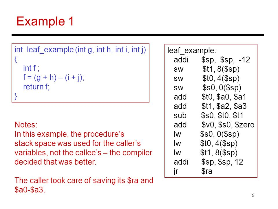 6 Example 1 int leaf_example (int g, int h, int i, int j) { int f ; f = (g + h) – (i + j); return f; } leaf_example: addi $sp, $sp, -12 sw $t1, 8($sp)