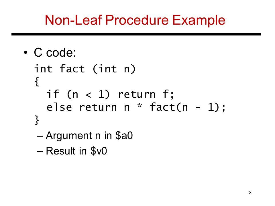 Non-Leaf Procedure Example C code: int fact (int n) { if (n < 1) return f; else return n * fact(n - 1); } –Argument n in $a0 –Result in $v0 8
