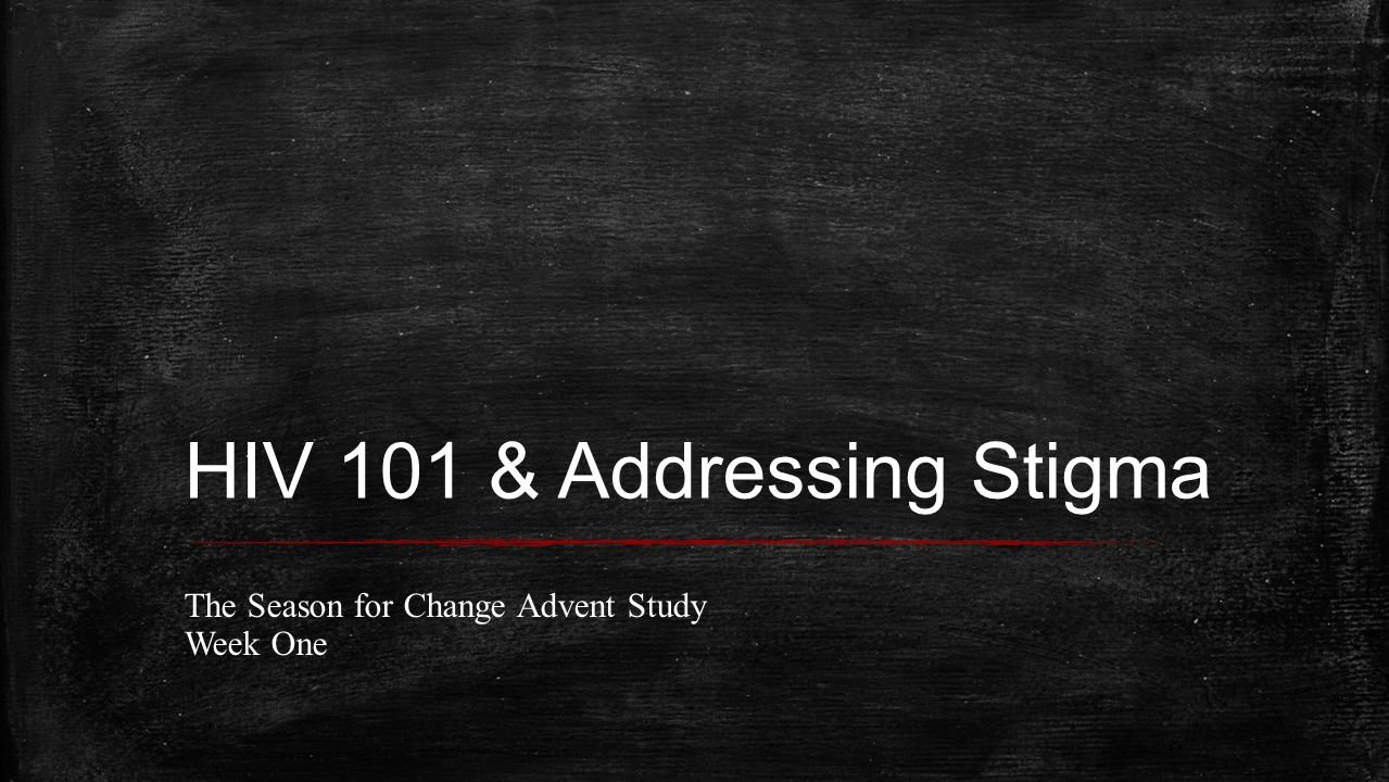 HIV 101 & Addressing Stigma The Season for Change Advent Study Week One
