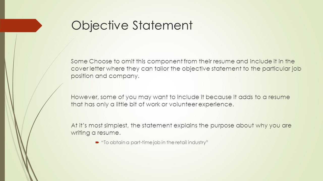Objective Statement Some Choose to omit this component from their resume and include it in the cover letter where they can tailor the objective statement to the particular job position and company.