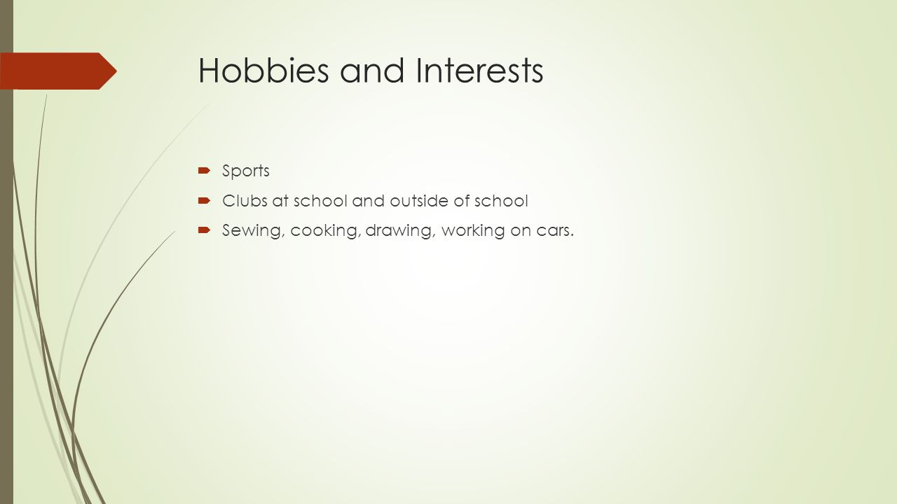 Hobbies and Interests  Sports  Clubs at school and outside of school  Sewing, cooking, drawing, working on cars.