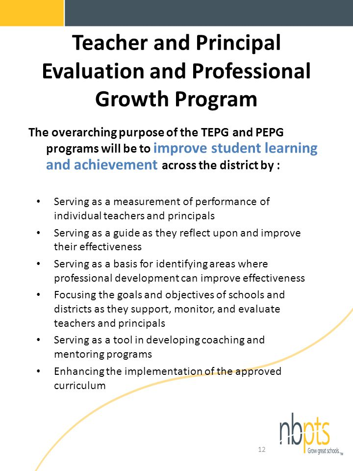Teacher and Principal Evaluation and Professional Growth Program The overarching purpose of the TEPG and PEPG programs will be to improve student learning and achievement across the district by : Serving as a measurement of performance of individual teachers and principals Serving as a guide as they reflect upon and improve their effectiveness Serving as a basis for identifying areas where professional development can improve effectiveness Focusing the goals and objectives of schools and districts as they support, monitor, and evaluate teachers and principals Serving as a tool in developing coaching and mentoring programs Enhancing the implementation of the approved curriculum 12