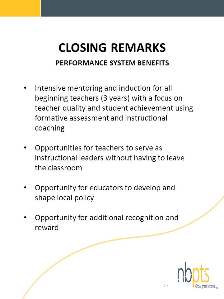 CLOSING REMARKS PERFORMANCE SYSTEM BENEFITS Intensive mentoring and induction for all beginning teachers (3 years) with a focus on teacher quality and student achievement using formative assessment and instructional coaching Opportunities for teachers to serve as instructional leaders without having to leave the classroom Opportunity for educators to develop and shape local policy Opportunity for additional recognition and reward 17