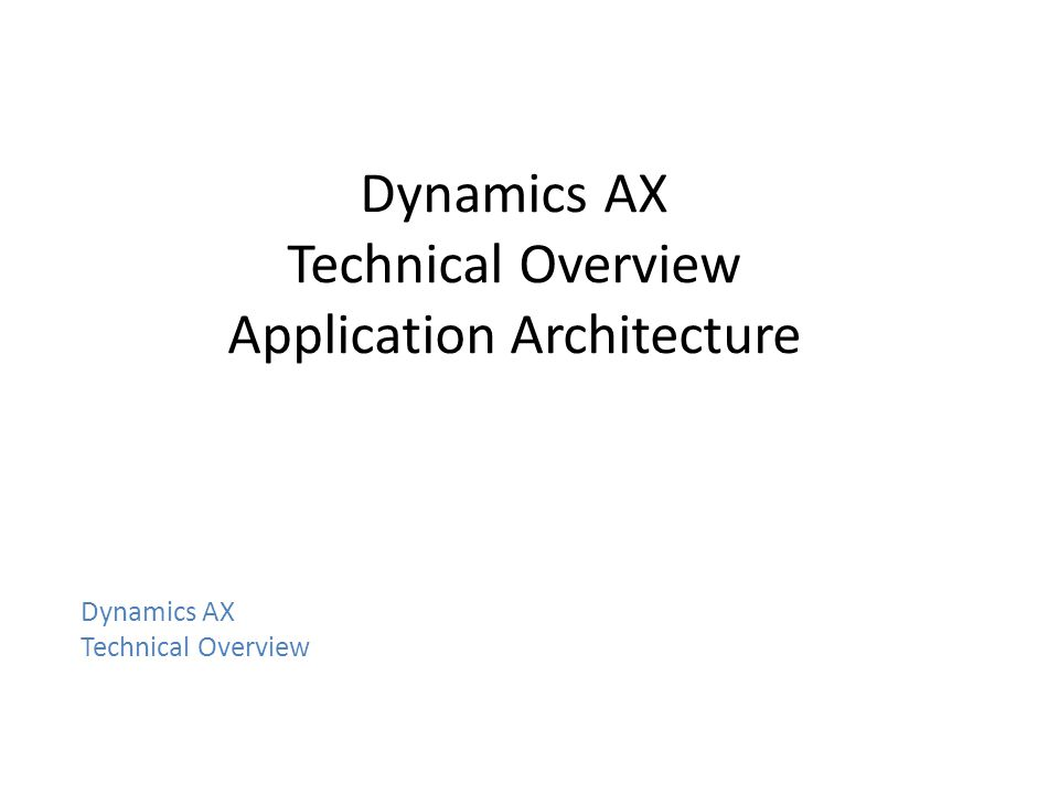 Dynamics AX Technical Overview Application Architecture Dynamics AX Technical Overview