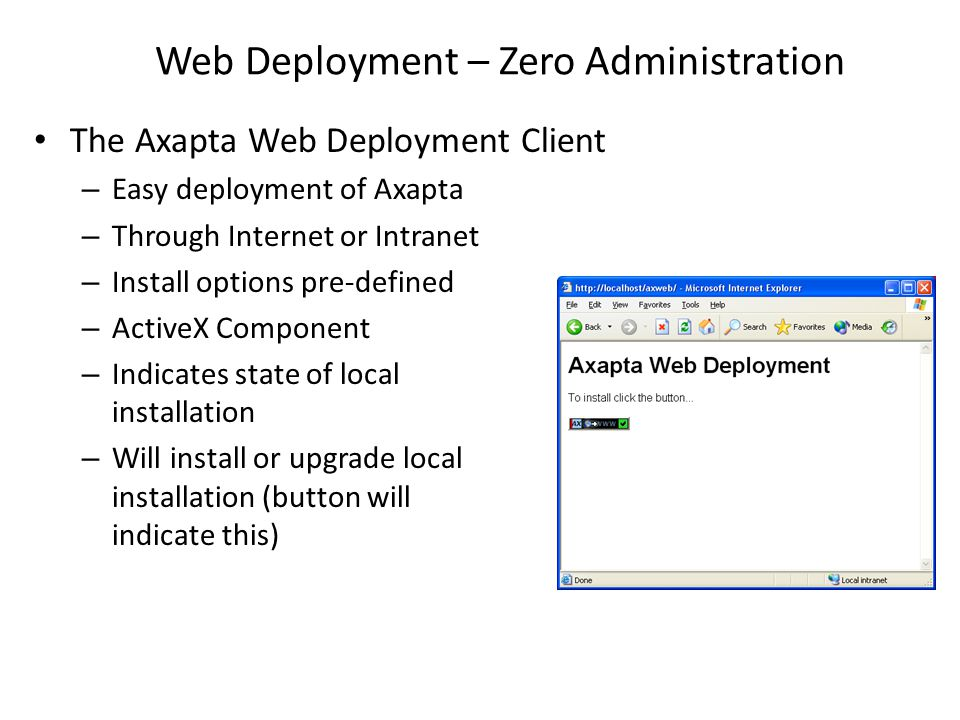 Web Deployment – Zero Administration The Axapta Web Deployment Client – Easy deployment of Axapta – Through Internet or Intranet – Install options pre-defined – ActiveX Component – Indicates state of local installation – Will install or upgrade local installation (button will indicate this)