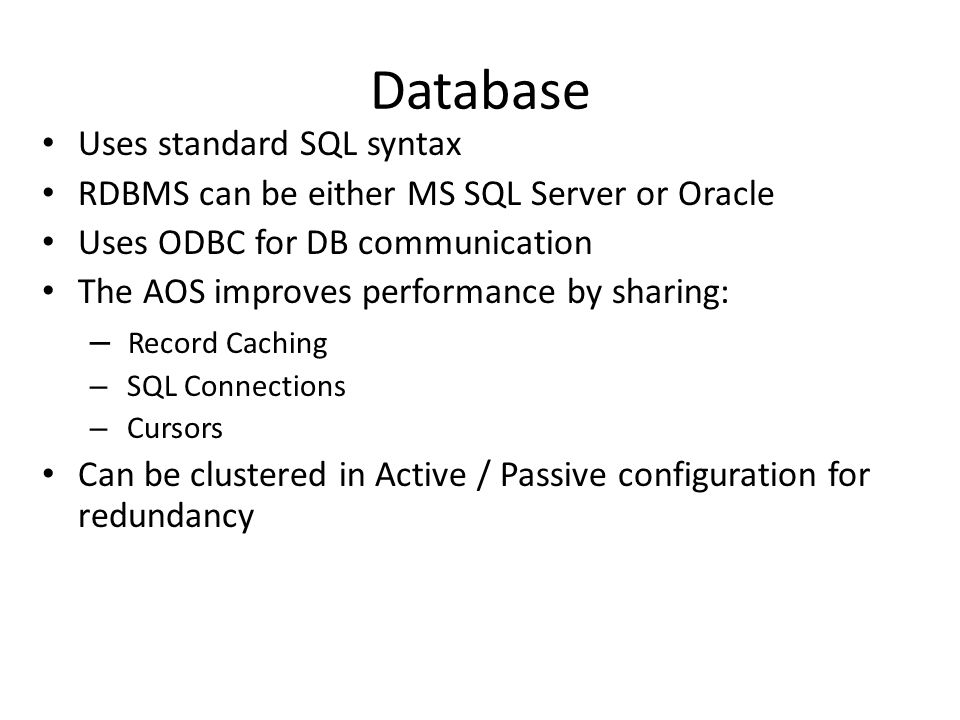 Database Uses standard SQL syntax RDBMS can be either MS SQL Server or Oracle Uses ODBC for DB communication The AOS improves performance by sharing: – Record Caching – SQL Connections – Cursors Can be clustered in Active / Passive configuration for redundancy