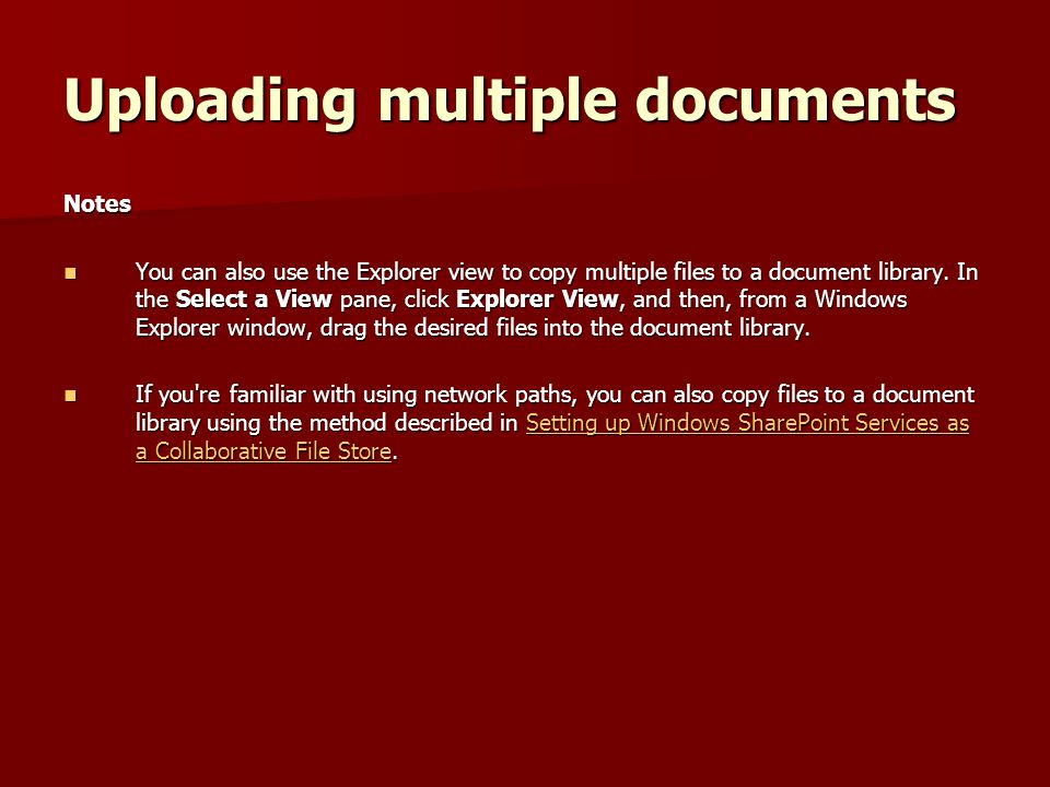 Uploading multiple documents Notes You can also use the Explorer view to copy multiple files to a document library.