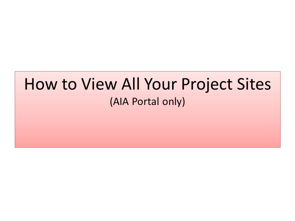 How to View All Your Project Sites (AIA Portal only)