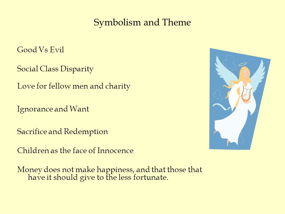 Symbolism and Theme Good Vs Evil Social Class Disparity Love for fellow men and charity Ignorance and Want Sacrifice and Redemption Children as the face of Innocence Money does not make happiness, and that those that have it should give to the less fortunate.