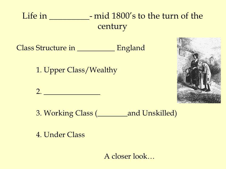 Life in _________- mid 1800's to the turn of the century Class Structure in __________ England 1.