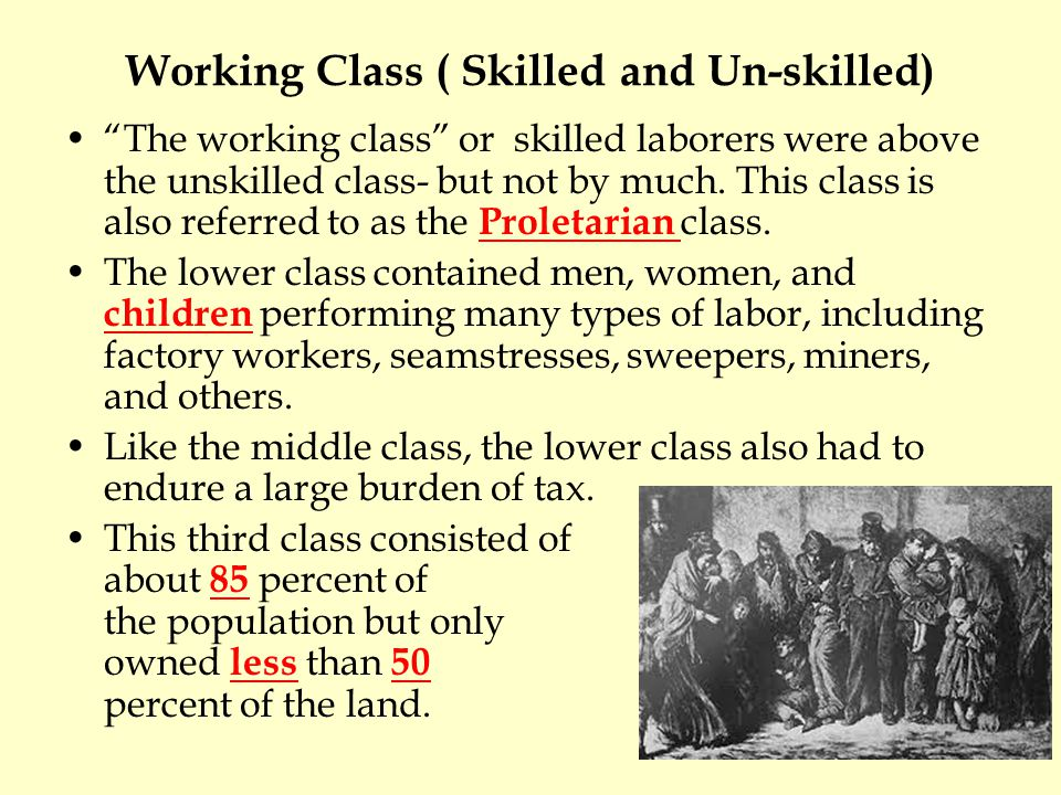 Working Class ( Skilled and Un-skilled) The working class or skilled laborers were above the unskilled class- but not by much.