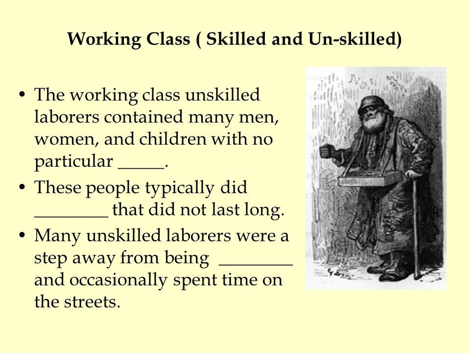 Working Class ( Skilled and Un-skilled) The working class unskilled laborers contained many men, women, and children with no particular _____.