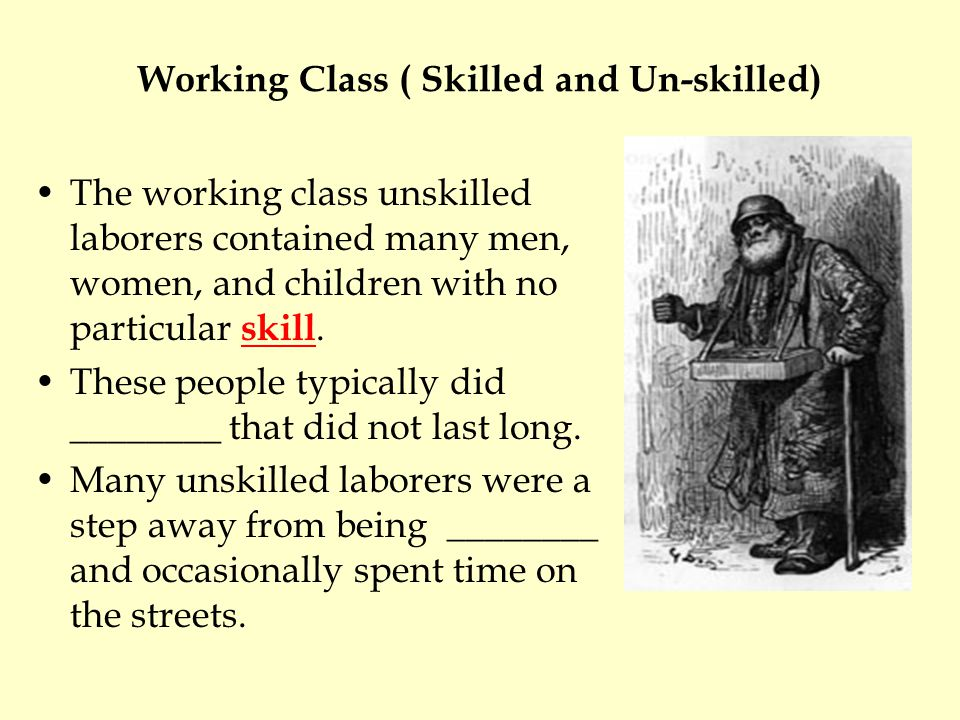 Working Class ( Skilled and Un-skilled) The working class unskilled laborers contained many men, women, and children with no particular skill.