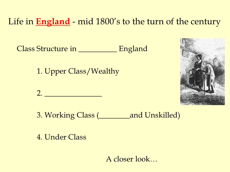 Life in England - mid 1800's to the turn of the century Class Structure in __________ England 1.
