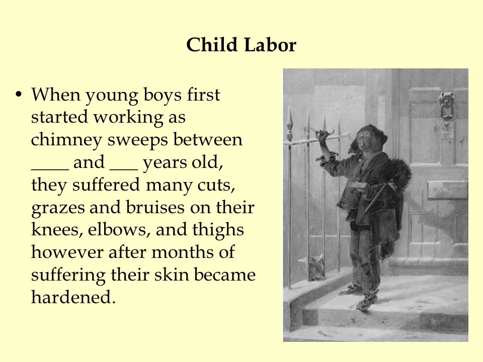 Child Labor When young boys first started working as chimney sweeps between ____ and ___ years old, they suffered many cuts, grazes and bruises on their knees, elbows, and thighs however after months of suffering their skin became hardened.