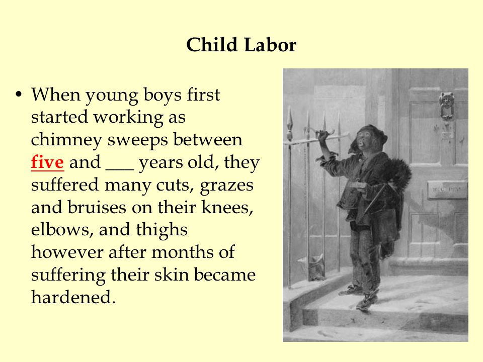 Child Labor When young boys first started working as chimney sweeps between five and ___ years old, they suffered many cuts, grazes and bruises on their knees, elbows, and thighs however after months of suffering their skin became hardened.
