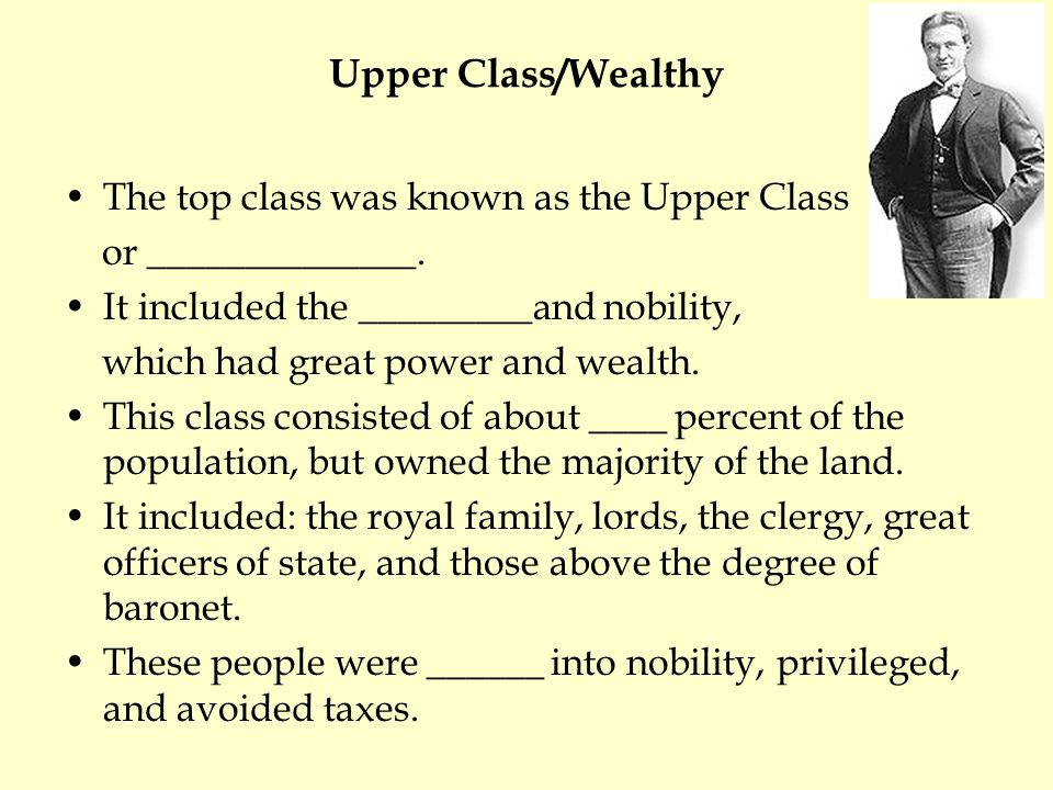 Upper Class/Wealthy The top class was known as the Upper Class or ______________.