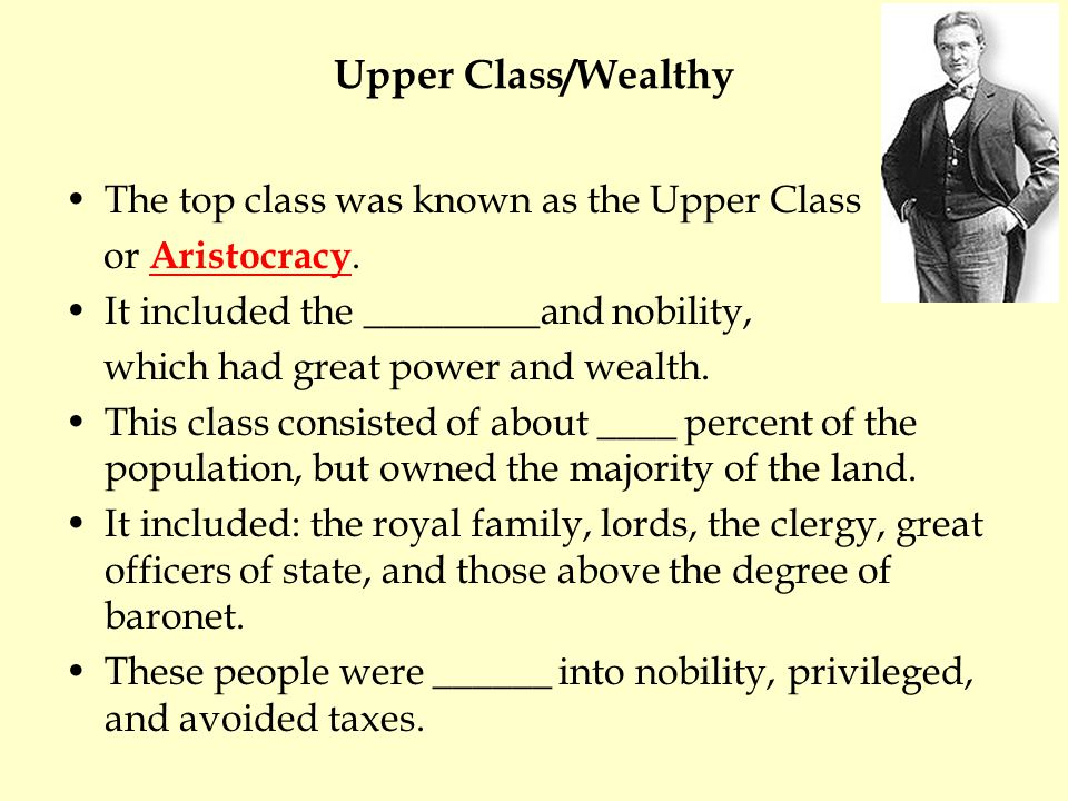 Upper Class/Wealthy The top class was known as the Upper Class or Aristocracy.